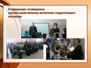 Конференции, посвященные духовно-нравственному воспитанию подрастающего покол