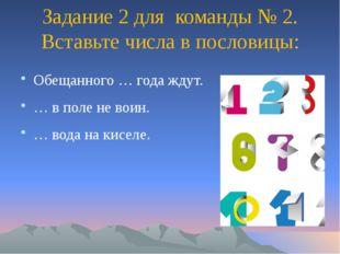 Задание 2 для команды № 2. Вставьте числа в пословицы: Обещанного … года ждут