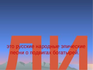 БЫЛИНЫ  это русские народные эпические песнио подвигахбогатырей.