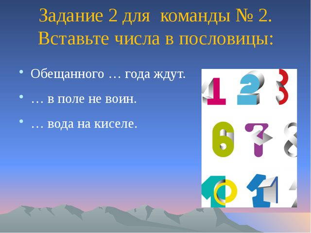 Задание 2 для команды № 2. Вставьте числа в пословицы: Обещанного … года ждут...