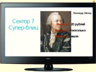 Леонард Эйлер Сектор 7 Супер-блиц Вопрос 1. 20 рублей Вопрос 2. Нисколько Воп