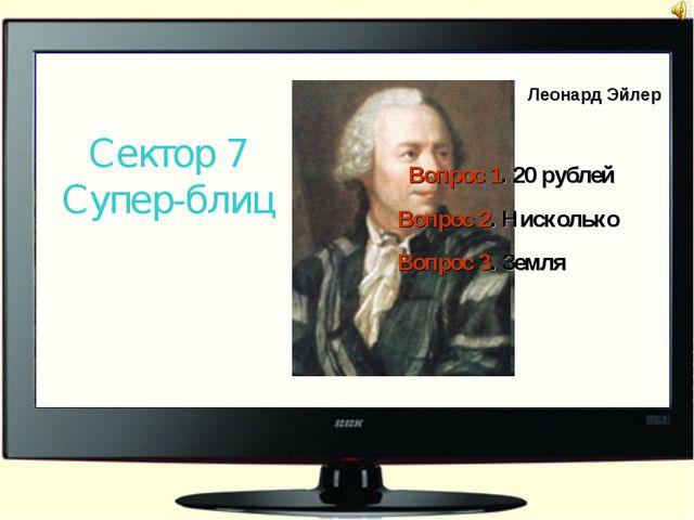 Леонард Эйлер Сектор 7 Супер-блиц Вопрос 1. 20 рублей Вопрос 2. Нисколько Воп...