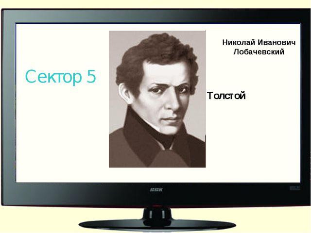 Николай Иванович Лобачевский Сектор 5 Л.Н. Толстой