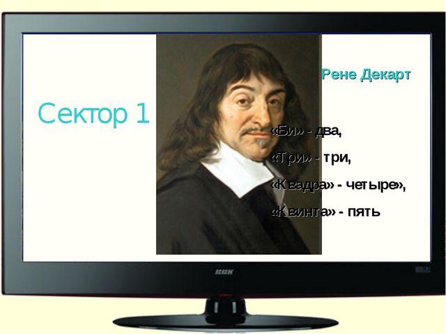Рене Декарт Сектор 1 «Би» - два, «Три» - три, «Квадра» - четыре», «Квинта» -...
