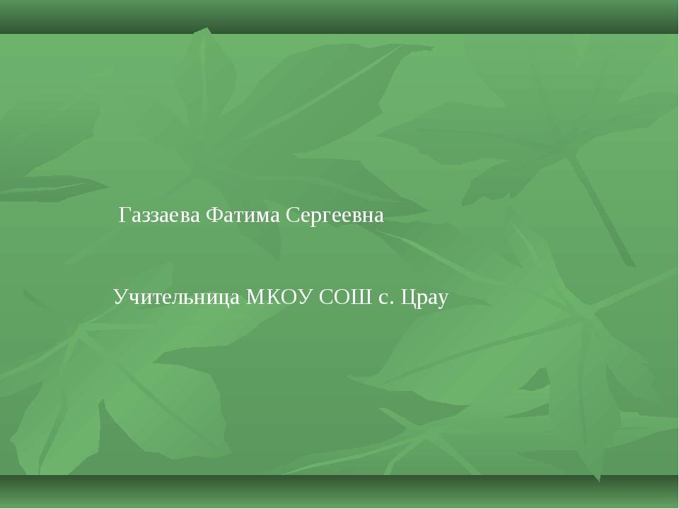 Газзаева Фатима Сергеевна Учительница МКОУ СОШ с. Црау