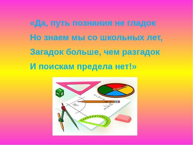 «Да, путь познания не гладок Но знаем мы со школьных лет, Загадок больше, чем...