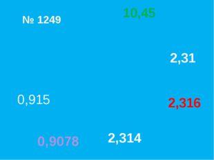 № 1249 0,915 2,314 0,9078 2,316 2,31 10,45 МОЛОДЦЫ!!!