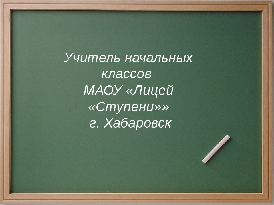 Учитель начальных классов МАОУ «Лицей «Ступени»» г. Хабаровск