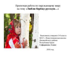 Проектная работа по окружающему миру на тему «Люблю берёзку русскую…» Выполни