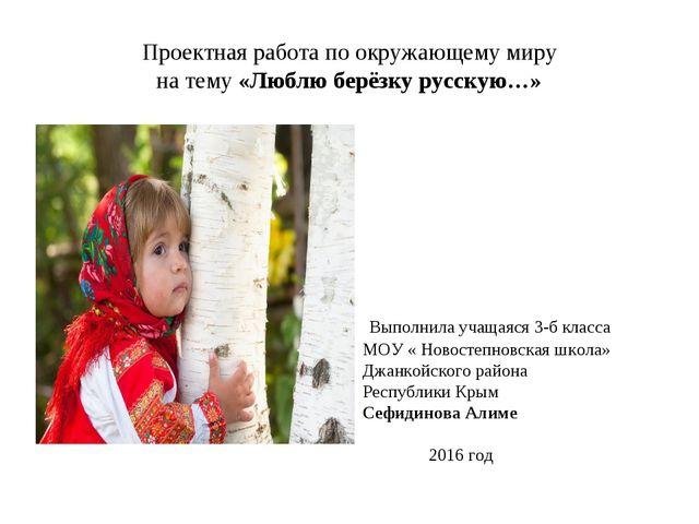 Проектная работа по окружающему миру на тему «Люблю берёзку русскую…» Выполни...