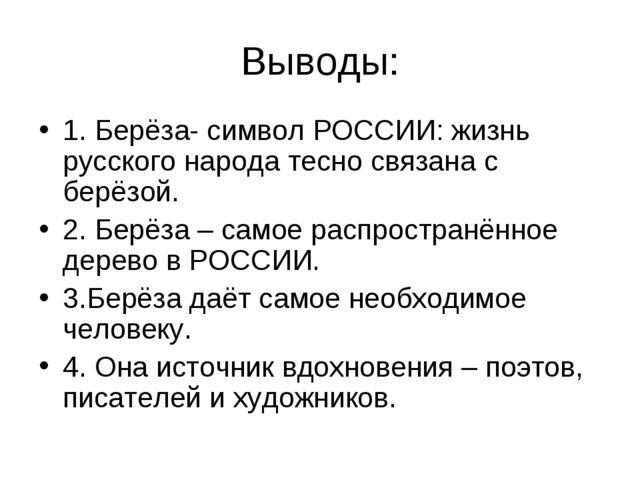 Выводы: 1. Берёза- символ РОССИИ: жизнь русского народа тесно связана с берёз...