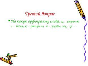 Третий вопрос На какую орфограмму слова: к…стрюля, с…бака, к…ртофель, м…рковь