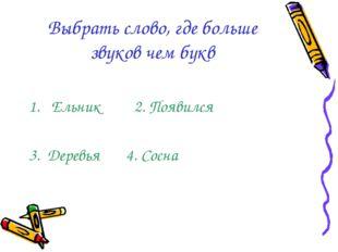 Выбрать слово, где больше звуков чем букв Ельник 2. Появился 3. Деревья 4. Со