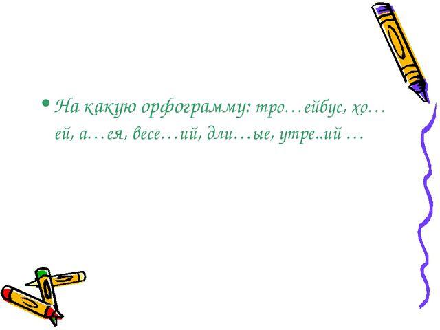 На какую орфограмму: тро…ейбус, хо…ей, а…ея, весе…ий, дли…ые, утре..ий …