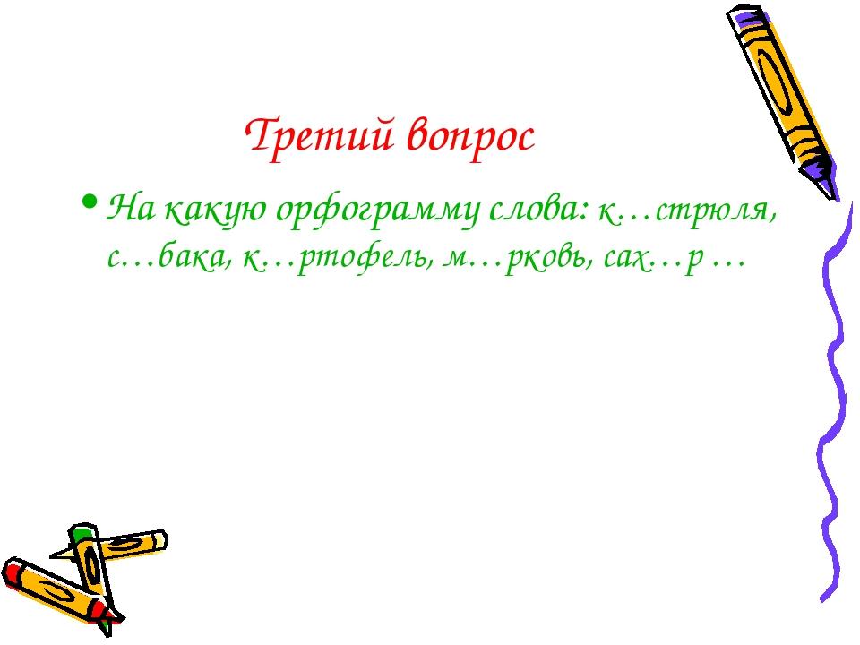 Третий вопрос На какую орфограмму слова: к…стрюля, с…бака, к…ртофель, м…рковь...