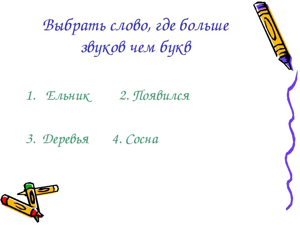 Выбрать слово, где больше звуков чем букв Ельник 2. Появился 3. Деревья 4. Со...