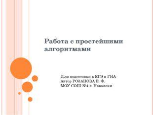 Работа с простейшими алгоритмами Для подготовки к ЕГЭ и ГИА Автор РОЗАНОВА Е.