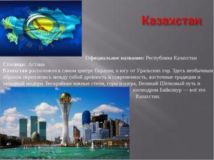 Официальное название: Республика Казахстан Столица: Астана Казахстан располо
