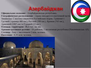 Официальное название - Азербайджанская республика. Географическое расположени