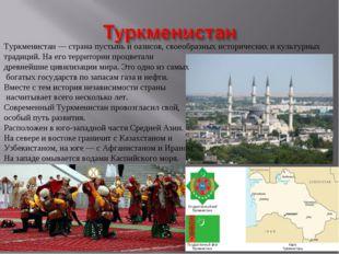 Туркменистан — страна пустынь и оазисов, своеобразных исторических и культурн