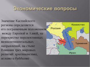 Значение Каспийского региона определяется его пограничным положением между Ев