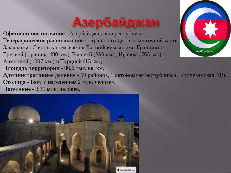 Официальное название - Азербайджанская республика. Географическое расположени...