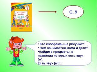 С. 9 Кто изображён на рисунке? Чем занимается мама и дети? Найдите предметы,