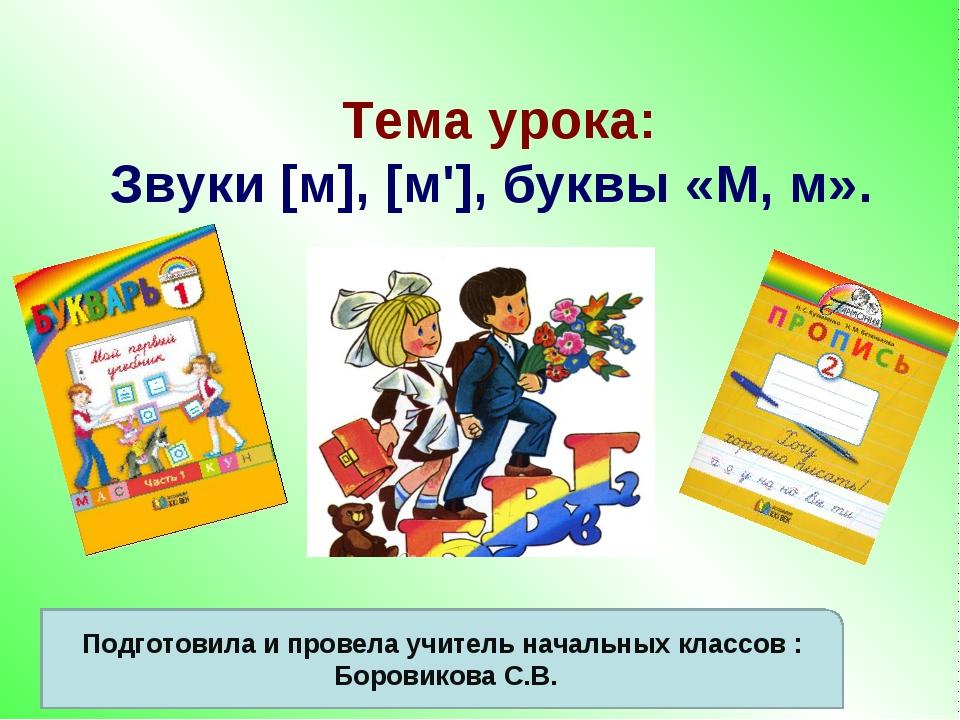 Тема урока: Звуки [м], [м'], буквы «М, м». Подготовила и провела учитель нача...