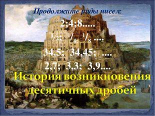 Продолжите ряды чисел: 2;4;8..... ½; 1/4; 1/8 .... 34,5; 34,45; .... 2,7; 3,3