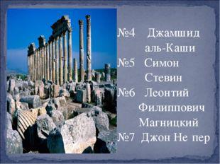 №4 Джамшид аль-Каши №5 Симон Стевин №6 Леонтий Филиппович Магницкий №7 Джон
