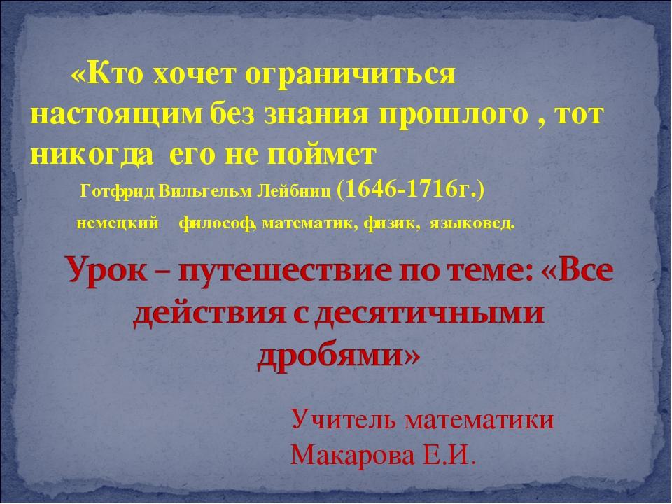 Учитель математики Макарова Е.И. «Кто хочет ограничиться настоящим без знания...