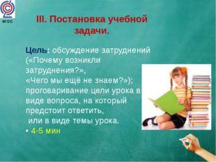 III. Постановка учебной задачи. Цель: обсуждение затруднений («Почему возникл