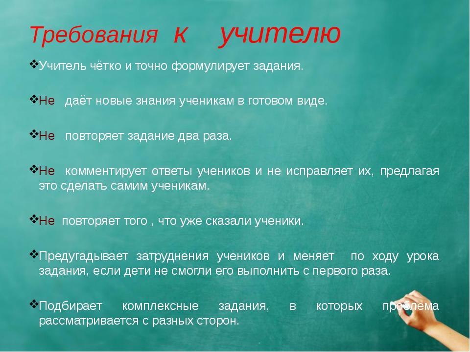 Требования к учителю Учитель чётко и точно формулирует задания. Не даёт новые...