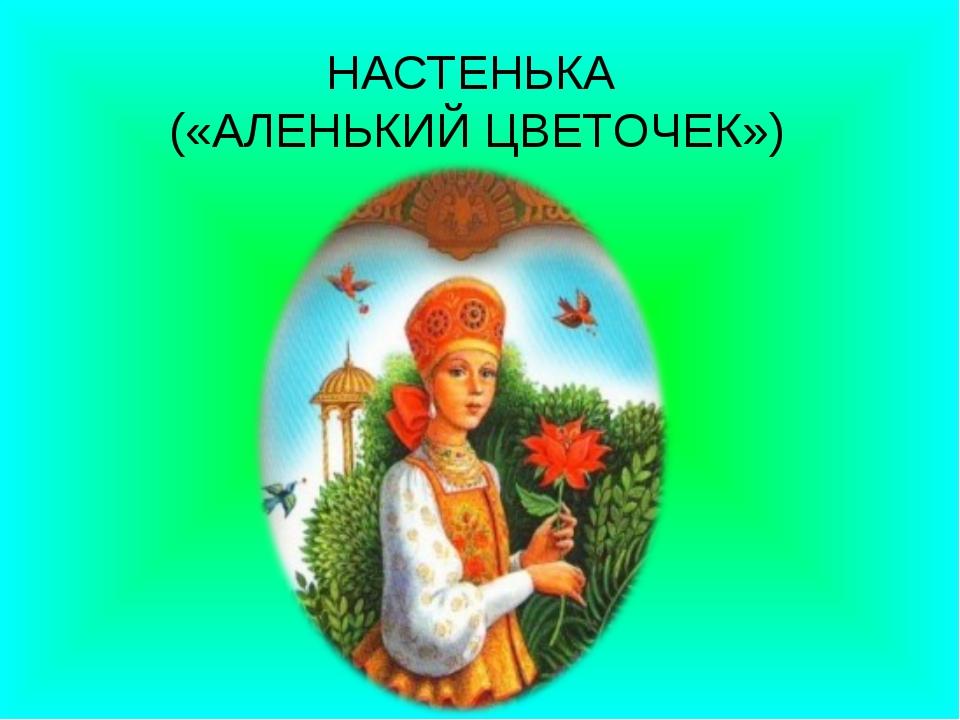 НАСТЕНЬКА («АЛЕНЬКИЙ ЦВЕТОЧЕК»)