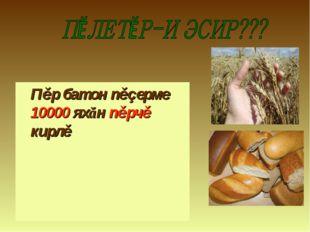 Пěр батон пěçерме 10000 яхăн пěрчě кирлě