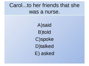 Carol...to her friends that she was a nurse. A)said B)told C)spoke D)talked E