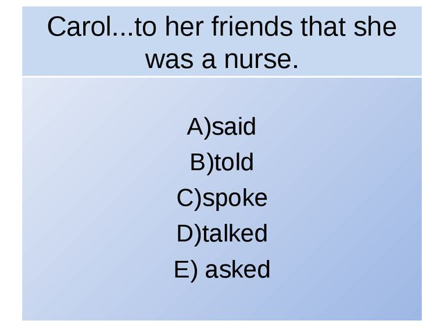 Carol...to her friends that she was a nurse. A)said B)told C)spoke D)talked E...