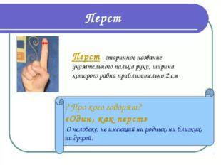 Перст – старинное название пальца, причем сначала так называли именно указат