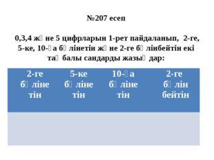 №207 есеп 0,3,4 және 5 цифрларын 1-рет пайдаланып, 2-ге, 5-ке, 10-ға бөлінеті