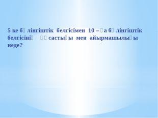 5 ке бөлінгіштік белгісімен 10 – ға бөлінгіштік белгісінің ұқсастығы мен айыр