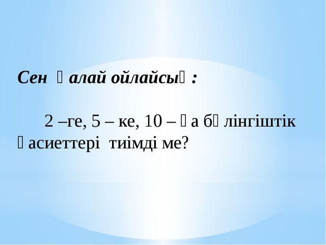 Сен қалай ойлайсың: 2 –ге, 5 – ке, 10 – ға бөлінгіштік қасиеттері тиімді ме?