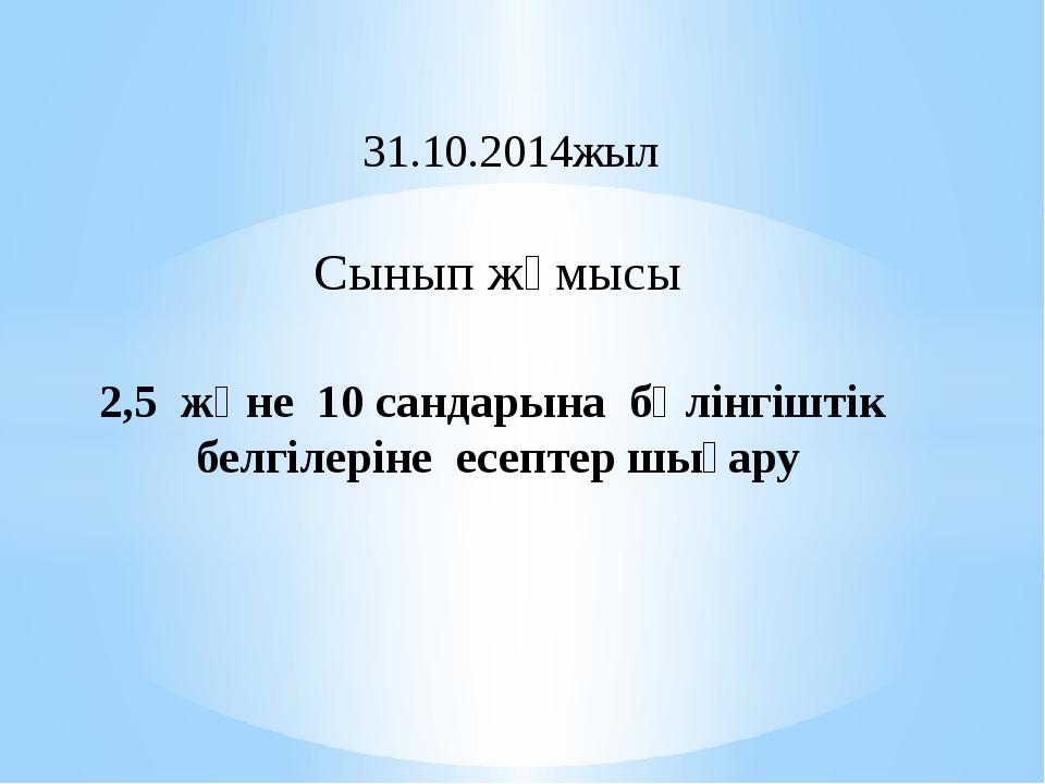 2,5 және 10 сандарына бөлінгіштік белгілеріне есептер шығару 31.10.2014жыл С...