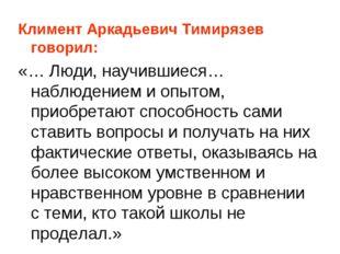 Климент Аркадьевич Тимирязев говорил: «… Люди, научившиеся… наблюдением и опы