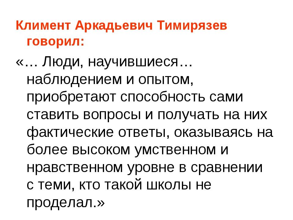 Климент Аркадьевич Тимирязев говорил: «… Люди, научившиеся… наблюдением и опы...