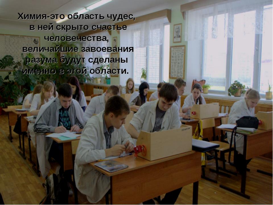 Химия-это область чудес, в ней скрыто счастье человечества, величайшие завоев...