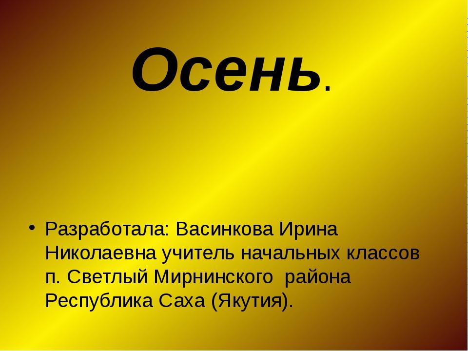 Осень. Разработала: Васинкова Ирина Николаевна учитель начальных классов п. С...