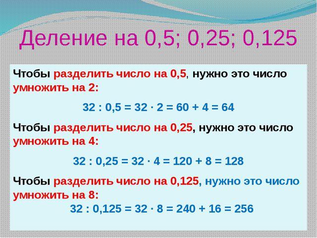 Деление на 0,5; 0,25; 0,125 Чтобы разделить число на 0,5, нужно это число умн...