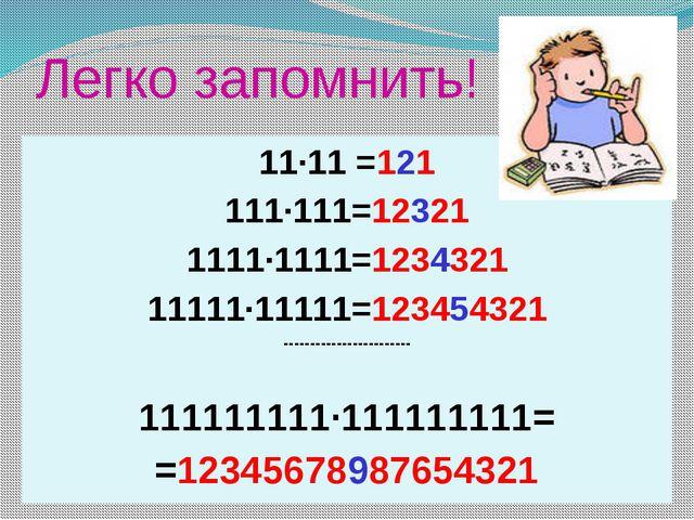Легко запомнить! 11·11 =121 111·111=12321 1111·1111=1234321 11111·11111=12345...