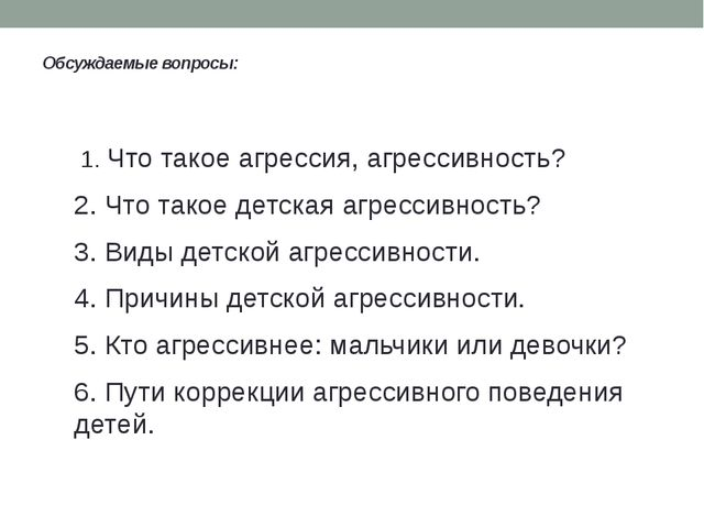 Обсуждаемые вопросы: 1. Что такое агрессия, агрессивность? 2. Что такое дет...