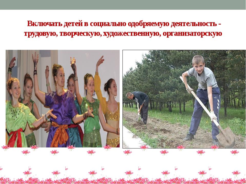 Включать детей в социально одобряемую деятельность - трудовую, творческую, х...